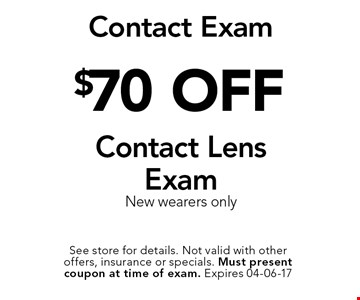 $70 OFF Contact Lens Exam New wearers only. See store for details. Not valid with other offers, insurance or specials. Must present coupon at time of exam. Expires 04-06-17