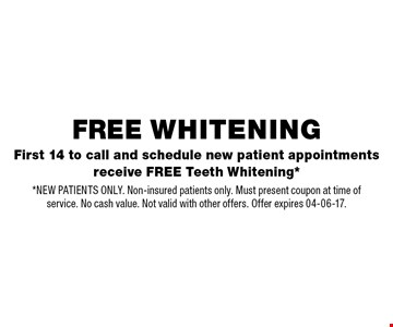 First 14 to call and schedule new patient appointments receive FREE Teeth Whitening*. *NEW PATIENTS ONLY. Non-insured patients only. Must present coupon at time of service. No cash value. Not valid with other offers. Offer expires 04-06-17.