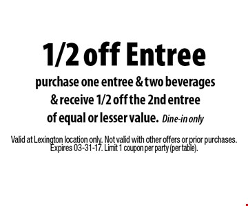 1/2 off Entree purchase one entree & two beverages& receive 1/2 off the 2nd entreeof equal or lesser value.Dine-in only. Valid at Lexington location only. Not valid with other offers or prior purchases.Expires 03-31-17. Limit 1 coupon per party (per table).