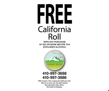 Free California Roll with any purchase of $20 or more. Before tax (excludes alcohol). With coupon. One coupon per table per visit. Dine in or carry-out. No split checks. Not valid with other offers. Not valid on holidays.