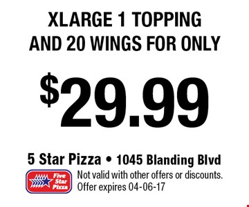 $29.99 xlarge 1 topping and 20 wings FOR ONLY. Not valid with other offers or discounts. Offer expires 04-06-17