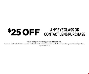 $25 OFF any eyeglass or contact lens purchase . See store for details. CAN be combined with other offers, insurance or specials. Must present coupon at time ofpurchase. Expires 05-22-17