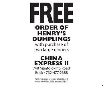Free order of Henry's Dumplings with purchase of two large dinners. With this coupon. Cannot be combined with other offers. Offer expires 5-12-17.