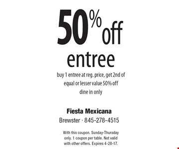 50% off entree buy 1 entree at reg. price, get 2nd of equal or lesser value 50% offdine in only. With this coupon. Sunday-Thursday only. 1 coupon per table. Not validwith other offers. Expires 4-28-17.