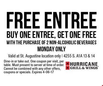 FREE EntreeBuy One Entree, get one freewith the purchase of 2 non-alcoholic beveragesMonday Only. Valid at St. Augustine location only | 4255 S. A1A 13 & 14Dine-in or take out. One coupon per visit, per table. Must present to server at time of order. Cannot be combined with any other offers, coupons or specials. Expires 4-06-17