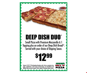$12.99 Deep Dish Duo. Small pizza with premium mozzarella and 1 topping plus an order of our Deep Bread. Served with your choice of dipping sauce. . Expires 04-15-17. Participating locations only. Extra or premium toppings, substitutions, extra sauces and dressings, tax and delivery additional. Must present coupon. Prices subject to change without notice.