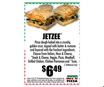 $6.49 JETZEE Pizza dough baked into a crunchy, golden crust, topped with butter & romano and layered with the freshest ingredients. Choose from Italian, Ham & Cheese, *Steak & Cheese, Veggie, Pizza, Meatball, Grilled Chicken, Chicken Parmesan and *Tuna.. Expires 04-15-17. Participating locations only. Extra or premium toppings, substitutions, extra sauces and dressings, tax and delivery additional. Must present coupon. Prices subject to change without notice.