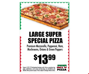 $13.99 LARGE Super Special Pizza. Premium Mozzarella, pepperoni, ham, mushroom, onions & green peppers. . Expires 04-15-17. Participating locations only. Extra or premium toppings, substitutions, extra sauces and dressings, tax and delivery additional. Must present coupon. Prices subject to change without notice.
