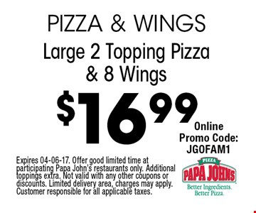$16.99 Large 2 Topping Pizza & 8 Wings. Expires 04-06-17. Offer good limited time at participating Papa John's restaurants only. Additional toppings extra. Not valid with any other coupons or discounts. Limited delivery area, charges may apply. Customer responsible for all applicable taxes.