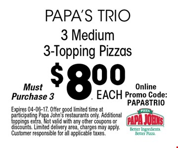 $8.00 3 Medium3-Topping Pizzas. Expires 04-06-17. Offer good limited time at participating Papa John's restaurants only. Additional toppings extra. Not valid with any other coupons or discounts. Limited delivery area, charges may apply. Customer responsible for all applicable taxes.