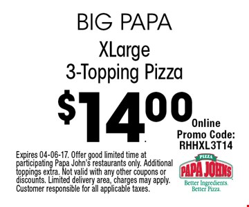 $14.00 XLarge3-Topping Pizza. Expires 04-06-17. Offer good limited time at participating Papa John's restaurants only. Additional toppings extra. Not valid with any other coupons or discounts. Limited delivery area, charges may apply. Customer responsible for all applicable taxes.