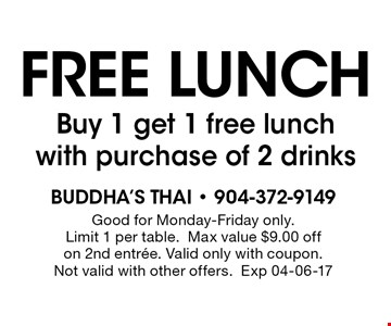 FREE lunchBuy 1 get 1 free lunch with purchase of 2 drinks. Buddha's Thai - 904-372-9149Good for Monday-Friday only.Limit 1 per table.Max value $9.00 offon 2nd entree. Valid only with coupon. Not valid with other offers.Exp 04-06-17