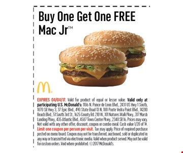 Buy One Get One FREEMac Jr. EXPIRES 04/04/17. Valid for product of equal or lesser value. Valid only at participating U.S. McDonald's: 1106 N. Ponce de Leon Blvd., 2431 US Hwy 1 South, 1870 SR Hwy 3, 37 Epic Blvd., 490 State Road 13 N, 100 Ponte Vedra Point Blvd., 14200 Beach Blvd., 51 South 3rd St., 1625 County Rd. 210 W., 101 Natures Walk Pkwy., 317 Marsh Landing Pkwy., 435 Atlantic Blvd., 4587 Town Center Pkwy., 2340 SR 16. Prices may vary.Not valid with any other offer, discount, coupon or combo meal. Cash value 1/20 of 1¢. Limit one coupon per person per visit. Tax may apply. Price of required purchase posted on menu board. Coupon may not be transferred, auctioned, sold or duplicated inany way or transmitted via electronic media. Valid when product served. May not be valid for custom orders. Void where prohibited. 2017 McDonald's.