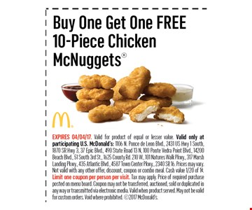 Buy One Get One FREE10-Piece ChickenMcNuggets. EXPIRES 04/04/17.Valid for product of equal or lesser value. Valid only at participating U.S. McDonald's: 1106 N. Ponce de Leon Blvd., 2431 US Hwy 1 South, 1870 SR Hwy 3, 37 Epic Blvd., 490 State Road 13 N, 100 Ponte Vedra Point Blvd., 14200 Beach Blvd., 51 South 3rd St., 1625 County Rd. 210 W., 101 Natures Walk Pkwy., 317 Marsh Landing Pkwy., 435 Atlantic Blvd., 4587 Town Center Pkwy., 2340 SR 16. Prices may vary.Not valid with any other offer, discount, coupon or combo meal. Cash value 1/20 of 1¢. Limit one coupon per person per visit. Tax may apply. Price of required purchase posted on menu board. Coupon may not be transferred, auctioned, sold or duplicated inany way or transmitted via electronic media. Valid when product served. May not be valid for custom orders. Void where prohibited. 2017 McDonald's.