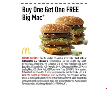Buy One Get One FREEBig Mac. EXPIRES 04/04/17.Valid for product of equal or lesser value. Valid only at participating U.S. McDonald's: 1106 N. Ponce de Leon Blvd., 2431 US Hwy 1 South, 1870 SR Hwy 3, 37 Epic Blvd., 490 State Road 13 N, 100 Ponte Vedra Point Blvd., 14200 Beach Blvd., 51 South 3rd St., 1625 County Rd. 210 W., 101 Natures Walk Pkwy., 317 Marsh Landing Pkwy., 435 Atlantic Blvd., 4587 Town Center Pkwy., 2340 SR 16. Prices may vary.Not valid with any other offer, discount, coupon or combo meal. Cash value 1/20 of 1¢. Limit one coupon per person per visit. Tax may apply. Price of required purchase posted on menu board. Coupon may not be transferred, auctioned, sold or duplicated inany way or transmitted via electronic media. Valid when product