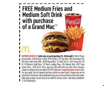 FREE Medium Fries andMedium Soft Drinkwith purchaseof a Grand Mac. EXPIRES 04/04/17. Valid only at participating U.S. McDonald's: 1106 N. Ponce de Leon Blvd., 2431 US Hwy 1 South, 1870 SR Hwy 3, 37 Epic Blvd., 490 State Road 13 N, 100 Ponte Vedra Point Blvd., 14200 Beach Blvd., 51 South 3rd St., 1625 County Rd. 210W., 101 Natures Walk Pkwy., 317 Marsh Landing Pkwy., 435 Atlantic Blvd., 4587 Town Center Pkwy., 2340 SR 16. Prices may vary. Not valid with any other offer, discount, coupon or combo meal. Cash value 1/20 of 1¢. Limit one coupon per person per visit. Tax may apply. Price of required purchase posted on menu board. Coupon may not be transferred, auctioned, sold orduplicated in any way or transmitted via electronic media.Valid when product served. May not be valid for custom orders. Void where prohibited. 2017 McDonald's.