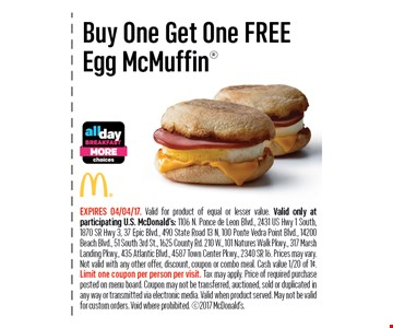 Buy One Get One FREEEgg McMuffin. EXPIRES 04/04/17. Valid for product of equal or lesser value. Valid only at participating U.S. McDonald's: 1106 N. Ponce de Leon Blvd., 2431 US Hwy 1 South, 1870 SR Hwy 3, 37 Epic Blvd., 490 State Road 13 N, 100 Ponte Vedra Point Blvd., 14200 Beach Blvd., 51 South 3rd St., 1625 County Rd. 210 W., 101 Natures Walk Pkwy., 317 Marsh Landing Pkwy., 435 Atlantic Blvd., 4587 Town Center Pkwy., 2340 SR 16. Prices may vary. Not valid with any other offer, discount, coupon or combo meal. Cash value 1/20 of 1¢. Limit one coupon per person per visit. Tax may apply. Price of required purchase posted on menu board. Coupon may not be transferred, auctioned, sold or duplicated inany way or transmitted via electronic media. Valid when product served. May not be valid for custom orders. Void where prohibited. 2017 McDonald's.
