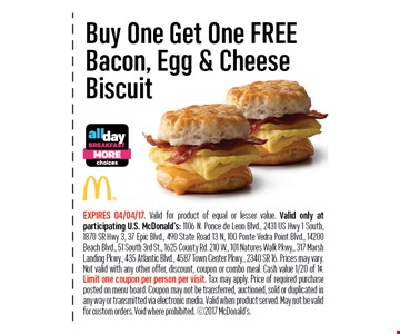 Buy One Get One FREEBacon, Egg & CheeseBiscuit. EXPIRES 04/04/17. *Weight before cooking 4.25 oz. Valid for product of equal or lesser value. Valid only at participating U.S. McDonald's: 1106 N. Ponce de Leon Blvd., 2431US Hwy 1 South, 1870 SR Hwy 3, 37 Epic Blvd., 490 State Road 13 N, 100 Ponte Vedra Point Blvd., 14200 Beach Blvd., 51 South 3rd St., 1625 County Rd. 210 W., 101 Natures Walk Pkwy.,317 Marsh Landing Pkwy., 435 Atlantic Blvd., 4587 Town Center Pkwy., 2340 SR 16. Prices may vary. Not valid with any other offer, discount, coupon or combo meal. Cash value1/20 of 1¢. Limit one coupon per person per visit. Tax may apply. Price of required purchase posted on menu board. Coupon may not be transferred, auctioned, sold or duplicated in any way or transmitted via electronic media. Valid when product served.