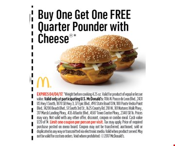 Buy One Get One FREEQuarter Pounder withCheese*. EXPIRES 04/04/17. *Weight before cooking 4.25 oz. Valid for product of equal or lesser value. Valid only at participating U.S. McDonald's: 1106 N. Ponce de Leon Blvd., 2431US Hwy 1 South, 1870 SR Hwy 3, 37 Epic Blvd., 490 State Road 13 N, 100 Ponte Vedra Point Blvd., 14200 Beach Blvd., 51 South 3rd St., 1625 County Rd. 210 W., 101 Natures Walk Pkwy.,317 Marsh Landing Pkwy., 435 Atlantic Blvd., 4587 Town Center Pkwy., 2340 SR 16. Prices may vary. Not valid with any other offer, discount, coupon or combo meal. Cash value1/20 of 1¢. Limit one coupon per person per visit. Tax may apply. Price of required purchase posted on menu board. Coupon may not be transferred, auctioned, sold or duplicated in any way or transmitted via electronic media. Valid when product served. May not be valid for custom orders. Void where prohibited. 2017 McDonald's.