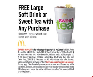 FREE Large Soft Drink orSweet Tea with Any urchase(Excludes Everyday Value Menu) Lemon upon request.. EXPIRES 04/04/17. Valid only at participating U.S. McDonald's: 1106 N. Ponce de Leon Blvd., 2431 US Hwy 1 South, 1870 SR Hwy 3, 37 Epic Blvd., 490 State Road 13 N, 100 Ponte Vedra Point Blvd., 14200 Beach Blvd., 51 South 3rd St., 1625 County Rd. 210W., 101 Natures Walk Pkwy., 317 Marsh Landing Pkwy., 435 Atlantic Blvd., 4587 Town Center Pkwy., 2340 SR 16. Prices may vary. Not valid with any other offer, discount, coupon or combo meal. Cash value 1/20 of 1¢. Limit one coupon per person per visit. Tax may apply. Price of required purchase posted on menu board. Coupon may not be transferred, auctioned, sold orduplicated in any way or transmitted via electronic media.Valid when product served. May not be valid for custom orders. Void where prohibited. 2017 McDonald's.