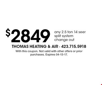 $2849 any 2.5 ton 14 seersplit systemchange out. With this coupon. Not valid with other offers or prior purchases. Expires 04-13-17.