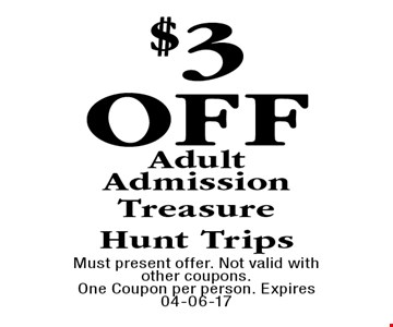 $3OffAdult AdmissionTreasureHunt Trips. Must present offer. Not valid with other coupons.One Coupon per person. Expires 04-06-17