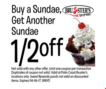 1/2 off Buy a Sundae,Get Another Sundae. Not valid with any other offer. Limit one coupon per transaction. Duplicates of coupon not valid. Valid at Palm Coast Bruster's locations only. Sweet Rewards punch not valid on discounted items. Expires 04-06-17. (MINT)
