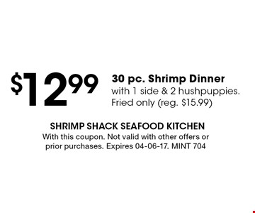$12.99 30 pc. Shrimp Dinner with 1 side & 2 hushpuppies.Fried only (reg. $15.99). With this coupon. Not valid with other offers or prior purchases. Expires 04-06-17. MINT 704