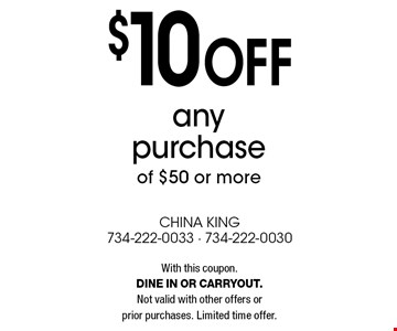 $10 off any purchase of $50 or more. With this coupon. Dine in or carryout. Not valid with other offers or prior purchases. Limited time offer.