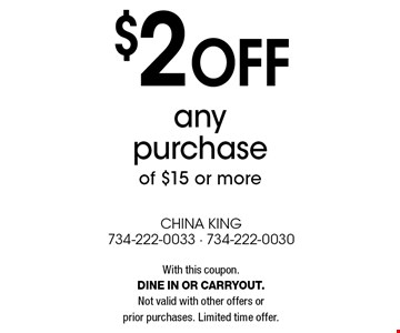 $2 off any purchase of $15 or more. With this coupon. Dine in or carryout. Not valid with other offers or prior purchases. Limited time offer.