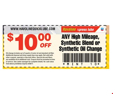 $10 any high mileage, synthetic blend or synthetic oil change. Oil change includes up to 5 quarts of motor oil and standard oil filter. Additional disposal and shop supply fees may apply. Not valid with other coupons, specials or discount offers. Special oils and filters are available at an additional cost. Coupon must be presented at time of service. See center manager for complete details. No cash value. Void where prohibited. Expires 4/30/17.