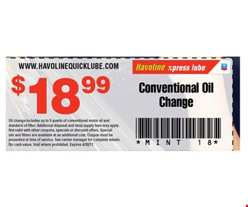 $18.99 conventional oil change. Oil change includes up to 5 quarts of conventional motor oil and standard oil filter. Additional disposal and shop supply fees may apply. Not valid with other coupons, specials or discount offers. Special oils and filters are available at an additional cost. Coupon must be presented at time of service. See center manager for complete details. No cash value. Void where prohibited. Expires 4/30/17