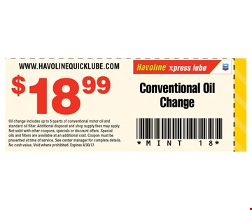 $18.99 Conventional Oil Change. Oil change includes up to 5 quarts of conventional motor oil and standard oil filter. Additional disposal and shop supply fees may apply. Not valid with other coupons, specials or discount offers. Special oils and filters are available at an additional cost. Coupon must be presented at time of service. See center manager for complete details. No cash value. Void where prohibited. Expires 4/30/17.