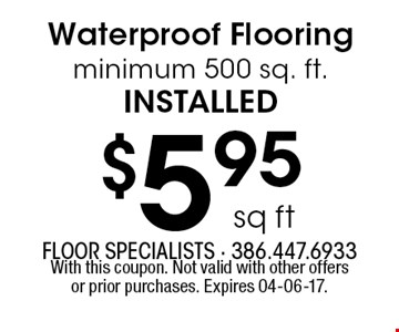 $5.95 sq ft Waterproof Flooring minimum 500 sq. ft.installed. With this coupon. Not valid with other offers or prior purchases. Expires 04-06-17.