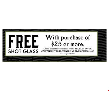 Free shot glass with purchase of $25 or more.. Cannot be combined with other offers. Trolley saver. Coupon must be presented at time of purchase.