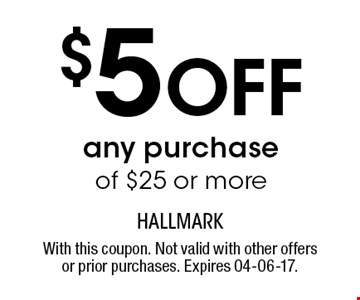 $5 Off any purchase of $25 or more. With this coupon. Not valid with other offers or prior purchases. Expires 04-06-17.