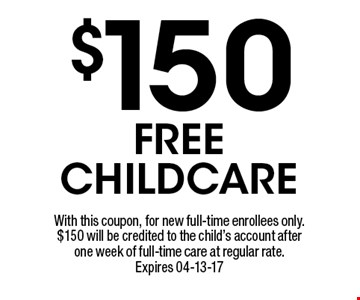 $150 FREE CHILDCARE. With this coupon, for new full-time enrollees only. $150 will be credited to the child's account after one week of full-time care at regular rate. Expires 04-13-17