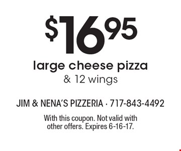 $16.95 large cheese pizza & 12 wings. With this coupon. Not valid with other offers. Expires 6-16-17.