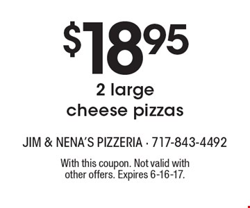 $18.95 2 large cheese pizzas. With this coupon. Not valid with other offers. Expires 6-16-17.