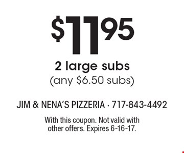 $11.95 2 large subs (any $6.50 subs). With this coupon. Not valid with other offers. Expires 6-16-17.