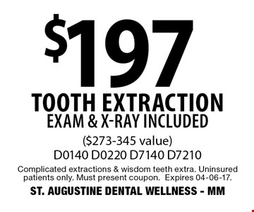 $197 Tooth extraction EXAM & X-RAY INCLUDED ($273-345 value)D0140 D0220 D7140 D7210. Complicated extractions & wisdom teeth extra. Uninsured patients only. Must present coupon.Expires 04-06-17.ST. AUGUSTINE DENTAL WELLNESS - MM