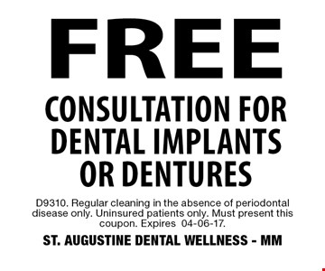 FREE Consultation for dental implants or dentures. D9310. Regular cleaning in the absence of periodontal disease only. Uninsured patients only. Must present this coupon. Expires04-06-17. ST. AUGUSTINE DENTAL WELLNESS - MM