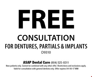 FREE Consultation for Dentures, Partials & ImplantsD9310. ASAP Dental Care (904) 525-8311New patients only. Cannot be combined with any other offer. Restrictions and exclusions apply.Valid for consultation with general dentists only. Offer expires 04-06-17 MM