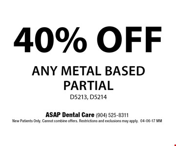 40% OFF any metal based partialD5213, D5214. ASAP Dental Care (904) 525-8311New Patients Only. Cannot combine offers. Restrictions and exclusions may apply.04-06-17 MM
