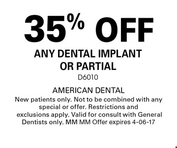 35% OFF ANY DENTAL IMPLANT OR PARTIALD6010. AMERICAN DENTALNew patients only. Not to be combined with any special or offer. Restrictions and exclusions apply. Valid for consult with General Dentists only. MM MM Offer expires 4-06-17