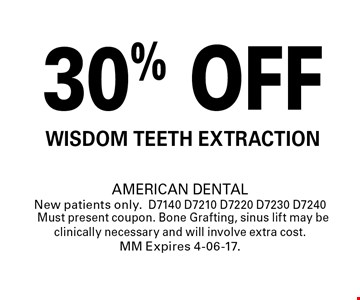 30% OFF Wisdom Teeth Extraction. AMERICAN DENTALNew patients only.D7140 D7210 D7220 D7230 D7240Must present coupon. Bone Grafting, sinus lift may be clinically necessary and will involve extra cost. MM Expires 4-06-17.
