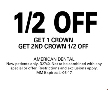 1/2 OFF Get 1 crownget 2nd crown 1/2 oFf. AMERICAN DENTALNew patients only. D2740. Not to be combined with any special or offer. Restrictions and exclusions apply.MM Expires 4-06-17.