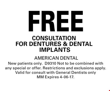 FREE CONSULTATIONFOR DENTURES & DENTAL IMPLANTS.AMERICAN DENTALNew patients only.D9310 Not to be combined with any special or offer. Restrictions and exclusions apply. Valid for consult with General Dentists only MM Expires 4-06-17.