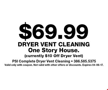 $69.99 Dryer Vent CleaningOne Story House. (currently $10 Off Dryer Vent). PSI Complete Dryer Vent Cleaning - 386.585.5375Valid only with coupon. Not valid with other offers or discounts. Expires 04-06-17.