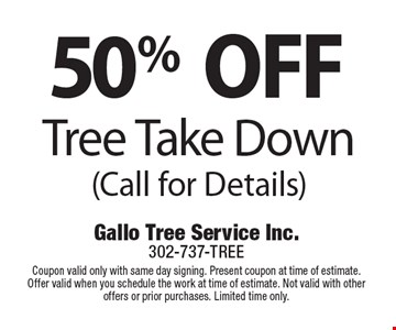 50% OFF Tree Take Down (Call for Details). Coupon valid only with same day signing. Present coupon at time of estimate. Offer valid when you schedule the work at time of estimate. Not valid with other offers or prior purchases. Limited time only.